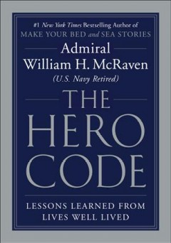 The hero code : lessons learned from lives well lived / Admiral William H. McRaven (U.S. Navy Retired).