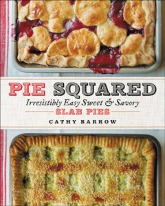 Pie squared : irresistibly easy sweet & savory slab pies / Cathy Barrow ; photographs by Christopher Hirsheimer.