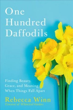 One hundred daffodils : finding beauty, grace, and meaning when things fall apart