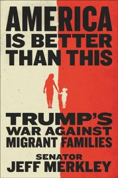 America is better than this : Trump's war against migrant families