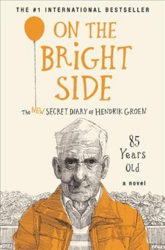 On the bright side : the new secret diary of Hendrik Groen, 85 years old / Hendrik Groen ; translated by Hester Velmans.