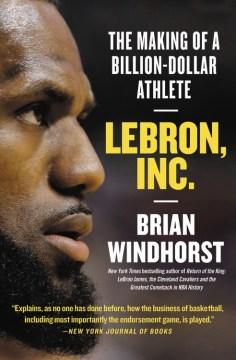 Lebron, inc. The Making of a Billion-Dollar Athlete / Brian Windhorst