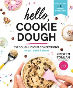 Hello, cookie dough : 110 doughlicious confections to eat, bake & share / Kristen Tomlan, with Mandy Naglich ; photography by Evan Sung.