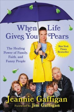 When life gives you pears : the healing power of family, faith, and funny people / Jeannie Gaffigan ; foreword by Jim Gaffigan.