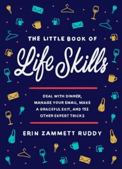 The little book of life skills : how to deal with dinner, manage your email, make a graceful exit, and 150 other expert tricks for doing everything better