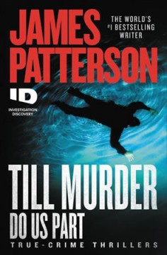 Till murder do us part : true-crime thrillers / James Patterson ; with Andrew Bourelle and Max Dilallo.