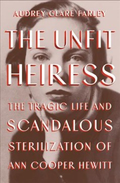 The unfit heiress : the tragic life and scandalous sterilization of Ann Cooper Hewitt