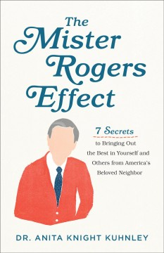 The Mister Rogers effect : 7 secrets to bringing out the best in yourself and others from America's beloved neighbor