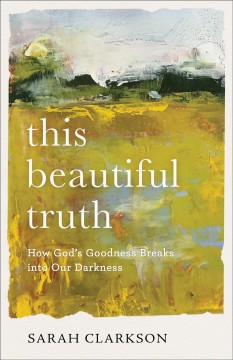 This beautiful truth : how God's goodness breaks into our darkness / Sarah Clarkson.