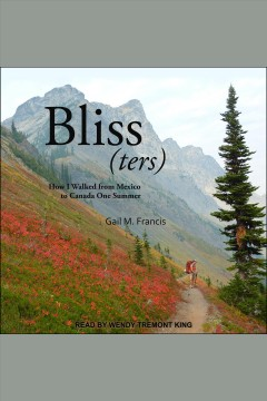 Bliss(ters) : how I walked from Mexico to Canada one summer [electronic resource] / Gail M. Francis.