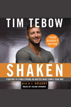 Shaken : fighting to stand strong no matter what comes your way [electronic resource] / Tim Tebow, with AJ Gregory.