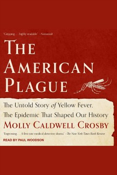 The American plague [electronic resource] : the untold story of yellow fever, the epidemic that shaped our history / Molly Caldwell Crosby.