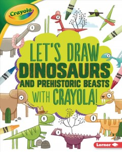 Let's draw dinosaurs and prehistoric beasts with Crayola! / illustrated by Brendan Kearney.