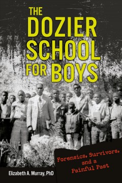 The Dozier School for Boys : Forensics, Survivors, and a Painful Past