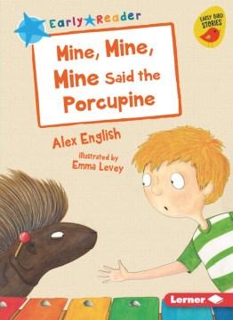 Mine, mine, mine said the porcupine / Alex English ; illustrated by Emma Levey.
