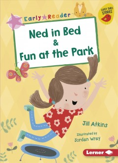 Ned in bed ; & Fun at the park / Jill Atkins ; illustrated by Jordan Wray.