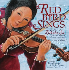 Red Bird Sings : The Story of Zitkala-تa, Native American Author, Musician, and Activist