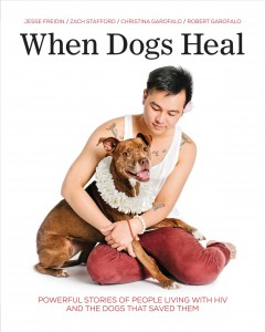 When dogs heal : powerful stories of people living with HIV and the dogs that saved them