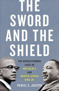 The sword and the shield : the revolutionary lives of Malcolm X and Martin Luther King Jr. / Peniel E. Joseph.