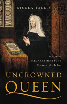 Uncrowned queen : the life of Margaret Beaufort, mother of the Tudors