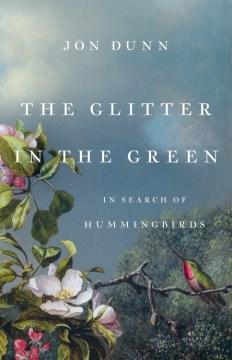 The glitter in the green : in search of hummingbirds / Jon Dunn.