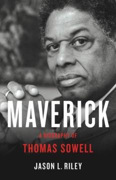 Maverick : a biography of Thomas Sowell / Jason L. Riley.