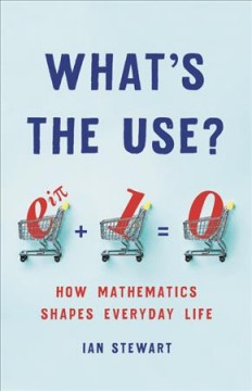 What's the use? How Mathematics Shapes Everyday Life / Ian Stewart