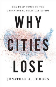 Why cities lose : the deep roots of the urban-rural political divide