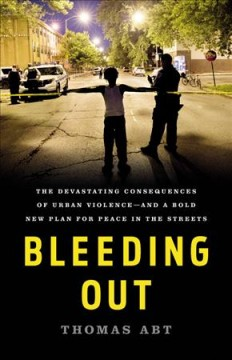 Bleeding out : the devastating consequences of urban violence-- and a bold new plan for peace in the streets