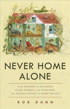 Never home alone : from microbes to millipedes, camel crickets, and honeybees, the natural history of where we live / Rob Dunn.