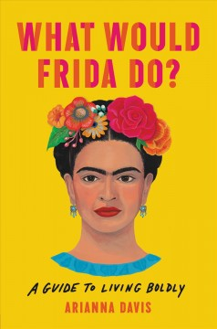 What would Frida do? : a guide to living boldly / Arianna Davis.