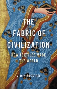The fabric of civilization how textiles made the world / Virginia Postrel.