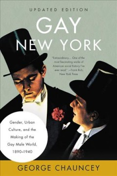 Gay New York : Gender, Urban Culture, and the Making of the Gay Male World, 1890-1940