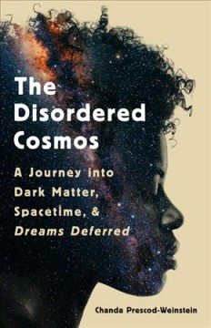The disordered cosmos : a journey into dark matter, spacetime, and dreams deferred / Chanda Prescod-Weinstein.