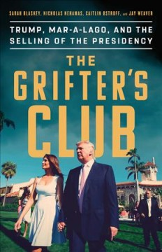 The grifter's club : Trump, Mar-a-Lago, and the selling of the presidency / Sarah Blaskey, Nicholas Nehamas, Caitlin Ostroff & Jay Weaver.