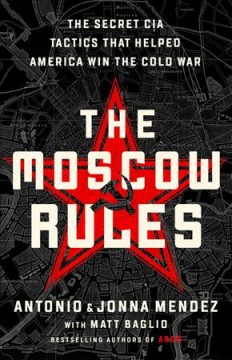 The Moscow rules : the secret CIA tactics that helped America win the Cold War