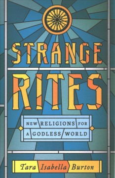 Strange rites : new religions for a godless world / Tara Isabella Burton.