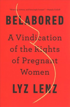 Belabored : a vindication of the rights of pregnant women / Lyz Lenz.