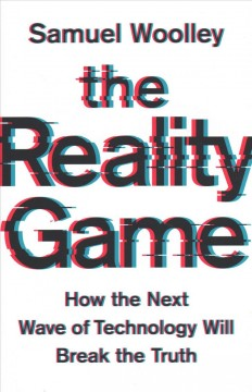 The reality game : how the next wave of technology will break the truth / Samuel Woolley.