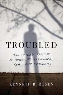 Troubled : The Failed Promise of America's Behavioral Treatment Programs