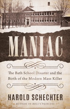 Maniac : the Bath School Disaster and the birth of the modern mass killer / Harold Schechter.