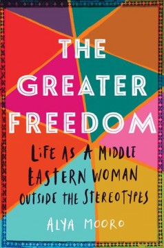 The Greater Freedom : Life As a Middle Eastern Woman Outside the Stereotypes