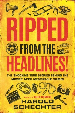 Ripped from the headlines! : the shocking true stories behind the movies' most memorable crimes / Harold Schechter.