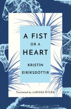 A fist or a heart / Kristín Eiríksdóttir ; translated by Larissa Kyzer.