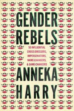 Gender Rebels : 50 Influential Cross-Dressers, Impersonators, Name-Changers, and Game-Changers