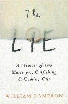 The lie : a memoir of two marriages, catfishing & coming out / William Dameron.
