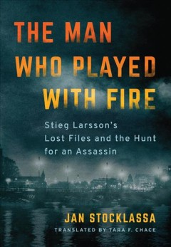 The man who played with fire : Stieg Larsson's lost files and the hunt for an assassin / Jan Stocklassa ; translated by Tara F. Chace.