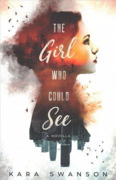 The girl who could see / Kara Swanson.