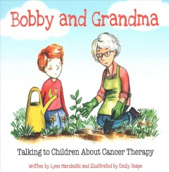 Bobby and Grandma : talking to children about cancer therapy / written by Lynn Marzinski and illustrated by Emily Snape.