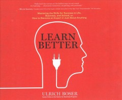 Learn better : mastering the skills for success in life, business, and school, or, how to become an expert in just about anything / Ulrich Boser.